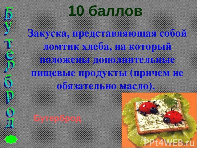 10 баллов Закуска, представляющая собой ломтик хлеба, на который положены дополнительные пищевые продукты (причем не обязательно масло). Бутерброд