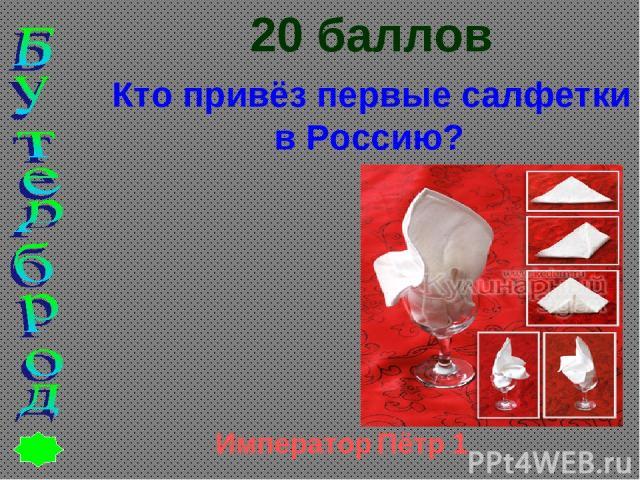 20 баллов Кто привёз первые салфетки в Россию? Император Пётр 1