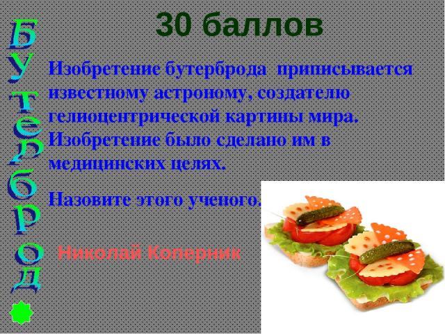 30 баллов Изобретение бутерброда приписывается известному астроному, создателю гелиоцентрической картины мира. Изобретение было сделано им в медицинских целях. Назовите этого ученого. Николай Коперник