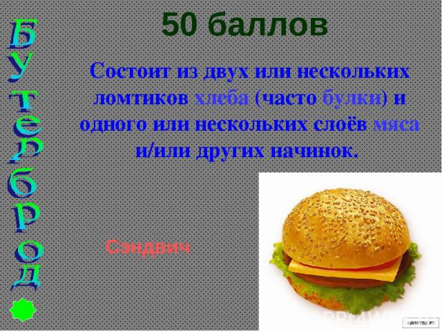 50 баллов Состоит из двух или нескольких ломтиков хлеба (часто булки) и одного или нескольких слоёв мяса и/или других начинок. Сэндвич