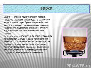 варка Варка— способ приготовления любого продукта (овощей, рыбы и др.) в различ