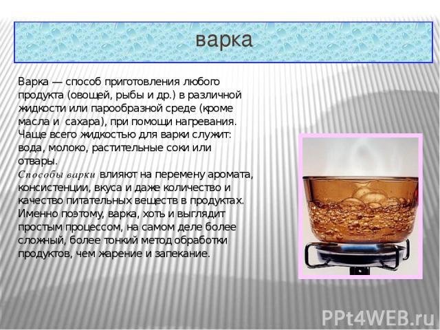 варка Варка— способ приготовления любого продукта (овощей, рыбы и др.) в различной жидкости или парообразной среде (кроме масла и сахара), при помощи нагревания. Чаще всего жидкостью для варки служит: вода, молоко, растительные соки или отвары. Сп…