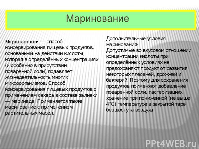 Маринование Маринование— способконсервированияпищевых продуктов, основанный на действии кислоты, которая в определённых концентрациях (и особенно в присутствииповаренной соли) подавляет жизнедеятельность многих микроорганизмов. Способ консервиро…