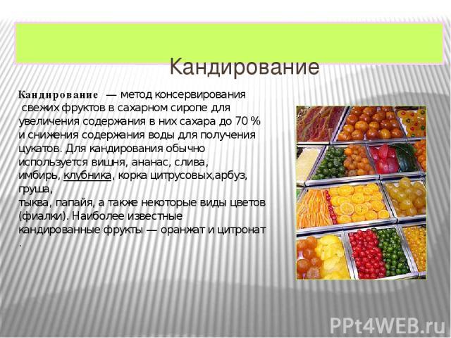 Кандирование Кандирование— методконсервированиясвежих фруктов всахарном сиропедля увеличения содержания в нихсахарадо 70% и снижения содержания воды для полученияцукатов. Для кандирования обычно используетсявишня,ананас,слива, имбирь,…