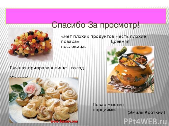 Спасибо За просмотр! «Нет плохих продуктов – есть плохие повара» Древняя пословица. Лучшая приправа к пище - голод. (Сократ) Повар мыслит порциями. (Эмиль Кроткий)