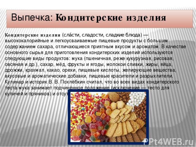 Выпечка: Кондитерские изделия Конди терские изде лия(сла сти, сладости, сладкие блюда)— высококалорийные и легкоусваиваемыепищевые продуктыс большим содержанием сахара, отличающиеся приятнымвкусомиароматом. В качестве основного сырья для приг…
