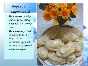 Вареники с картошкой Для теста: 1 яйцо, 250 мл воды, 500 гр муки в/с, 1 ч. ложка