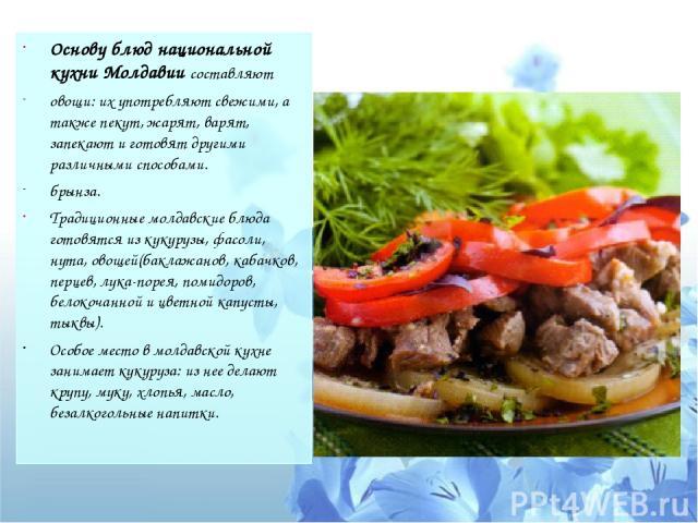 Основу блюд национальной кухни Молдавии составляют овощи: их употребляют свежими, а также пекут, жарят, варят, запекают и готовят другими различными способами. брынза. Традиционные молдавские блюда готовятся из кукурузы, фасоли, нута, овощей(баклажа…
