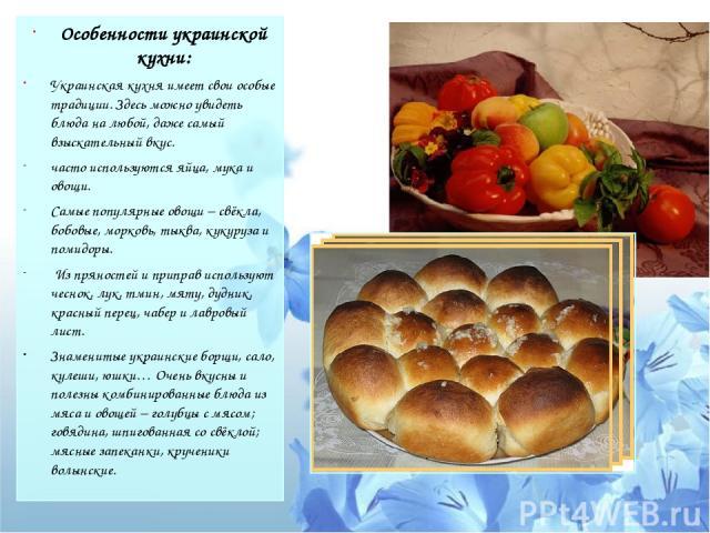 Особенности украинской кухни: Украинская кухня имеет свои особые традиции. Здесь можно увидеть блюда на любой, даже самый взыскательный вкус. часто используются яйца, мука и овощи. Самые популярные овощи – свёкла, бобовые, морковь, тыква, кукуруза и…