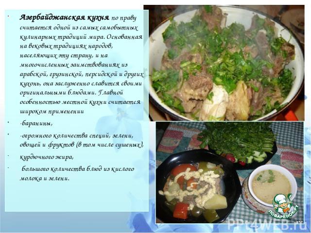 Азербайджанская кухня по праву считается одной из самых самобытных кулинарных традиций мира. Основанная на вековых традициях народов, населяющих эту страну, и на многочисленных заимствованиях из арабской, грузинской, персидской и других кухонь, она …
