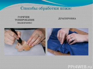 Способы обработки кожи: ГОРЯЧЕЕ ТОНИРОВАНИЕ (выжигание) ДРАПИРОВКА