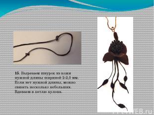 15. Вырезаем шнурок из кожи нужной длины шириной 2-2,5 мм. Если нет нужной длины