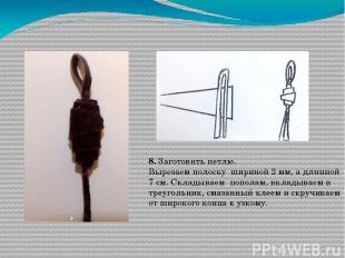 8. Заготовить петлю. Вырезаем полоску шириной 2 мм, а длинной 7 см. Складываем п