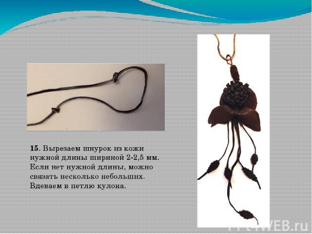 15. Вырезаем шнурок из кожи нужной длины шириной 2-2,5 мм. Если нет нужной длины, можно связать несколько небольших. Вдеваем в петлю кулона.