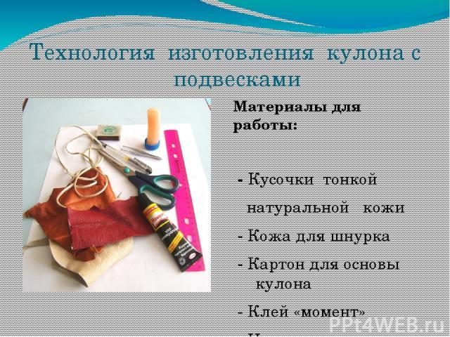 Технология изготовления кулона с подвесками Материалы для работы: - Кусочки тонкой натуральной кожи - Кожа для шнурка - Картон для основы кулона - Клей «момент» - Ножницы - Пинцет - Линейка - Спички - Ручка