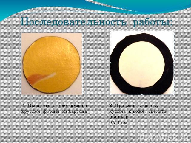 Последовательность работы: 1. Вырезать основу кулона круглой формы из картона 2. Приклеить основу кулона к коже, сделать припуск 0,7-1 см