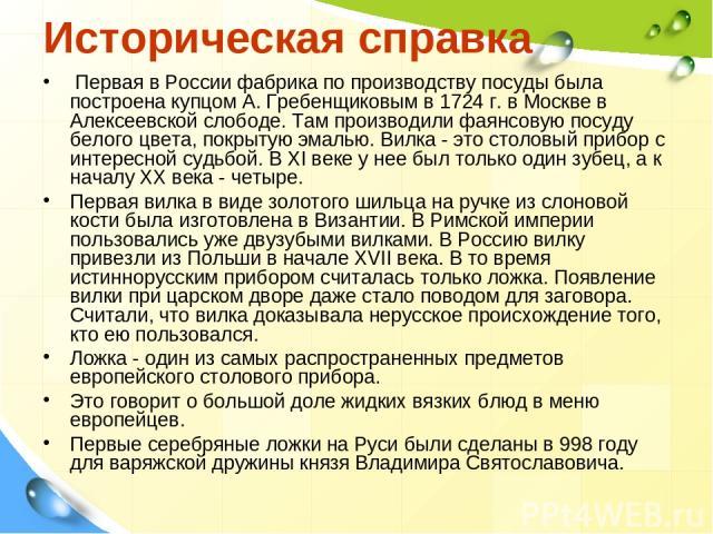 Историческая справка Первая в России фабрика по производству посуды была построена купцом А. Гребенщиковым в 1724 г. в Москве в Алексеевской слободе. Там производили фаянсовую посуду белого цвета, покрытую эмалью. Вилка - это столовый прибор с интер…