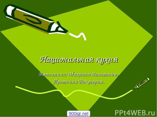 Национальная кухня Выполнили: Махнина Анастасия, Притчина Виктория. 900igr.net