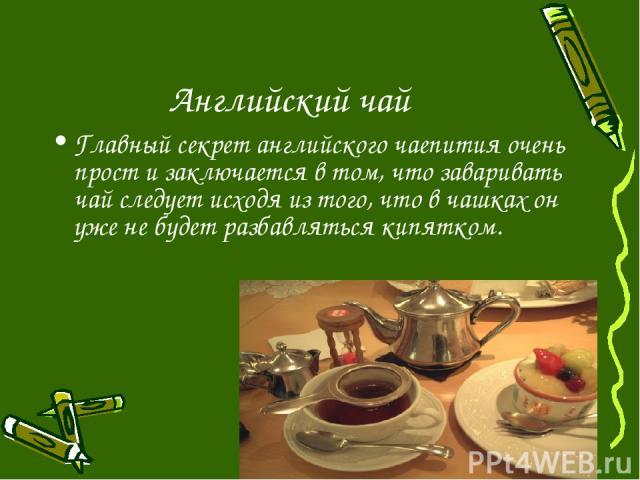 Английский чай Главный секрет английского чаепития очень прост и заключается в том, что заваривать чай следует исходя из того, что в чашках он уже не будет разбавляться кипятком.