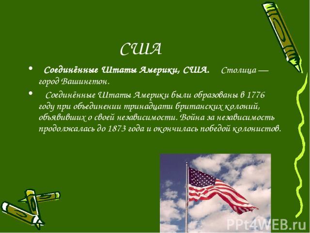 США Соединённые Штаты Америки, США. Столица— город Вашингтон. Соединённые Штаты Америки были образованы в 1776 году при объединении тринадцати британских колоний, объявивших о своей независимости. Война за независимость продолжалась до 1873 года и …
