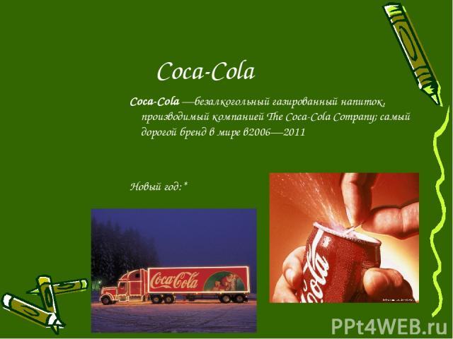 Соса-Cola Coca-Cola—безалкогольный газированный напиток, производимый компанией The Coca-Cola Company; самый дорогой бренд в мире в2006—2011 Новый год:*