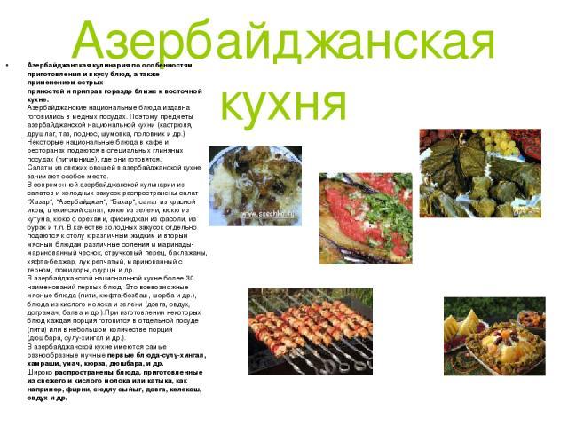 Азербайджанская кухня Азербайджанская кулинария по особенностям приготовления и вкусу блюд, а также применением острых пряностей и приправ гораздо ближе к восточной кухне. Азербайджанские национальные блюда издавна готовились в медных посудах. Поэто…