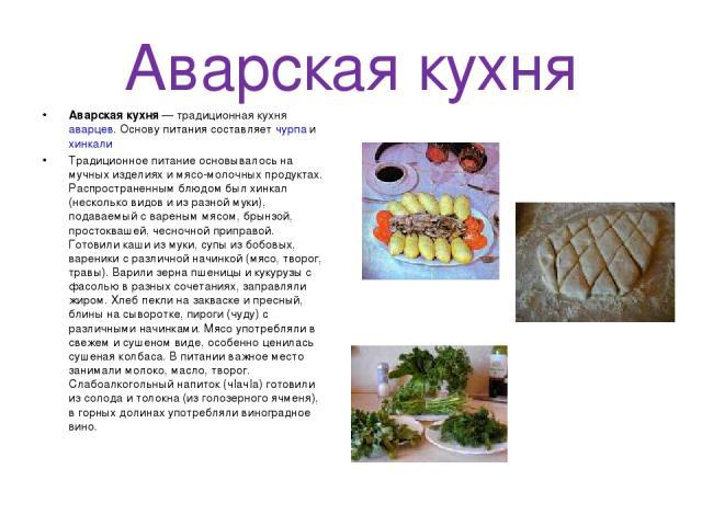 Аварская кухня Аварская кухня — традиционная кухня аварцев. Основу питания составляет чурпа и хинкали Традиционное питание основывалось на мучных изделиях и мясо-молочных продуктах. Распространенным блюдом был хинкал (несколько видов и из разной мук…