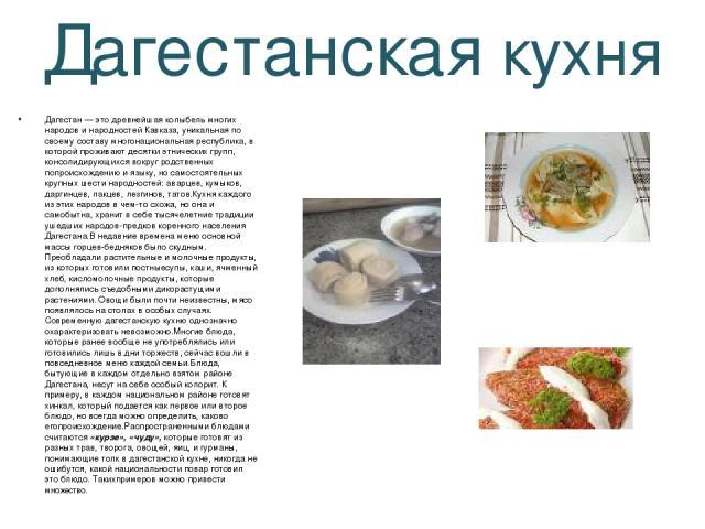 Дагестанская кухня Дагестан — это древнейшая колыбель многих народов и народностей Кавказа, уникальная по своему составу многонациональная республика, в которой проживают десятки этнических групп, консолидирующихся вокруг родственных попроисхождению…