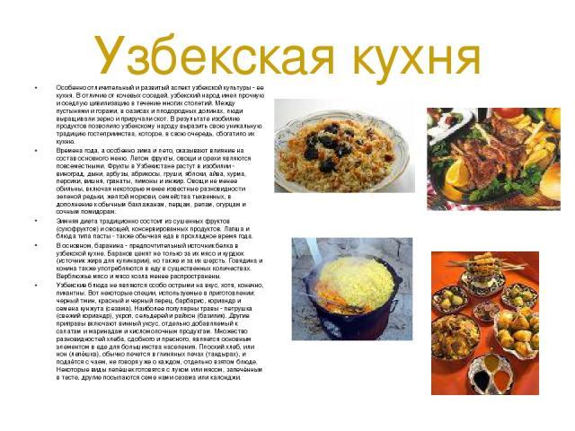 Узбекская кухня Особенно отличительный и развитый аспект узбекской культуры - ее кухня. В отличие от кочевых соседей, узбекский народ имел прочную и оседлую цивилизацию в течение многих столетий. Между пустынями и горами, в оазисах и плодородных дол…