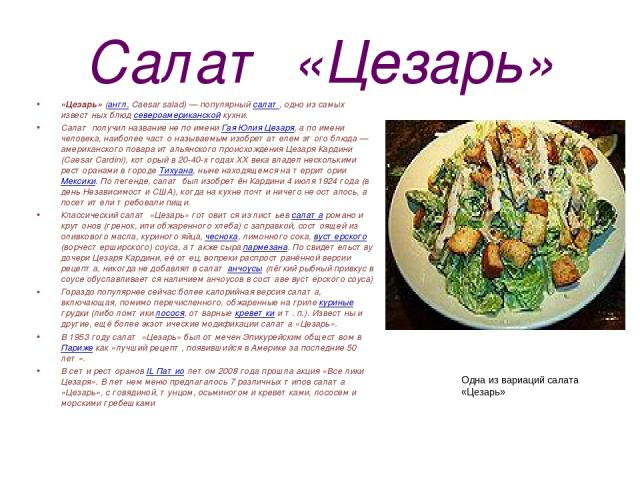 Салат «Цезарь» «Цезарь» (англ. Caesar salad)— популярный салат, одно из самых известных блюд североамериканской кухни. Салат получил название не по имени Гая Юлия Цезаря, а по имени человека, наиболее часто называемым изобретателем этого блюда— ам…