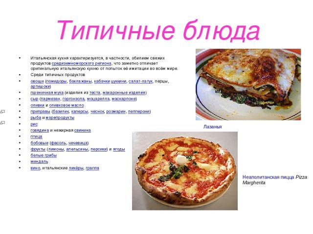 Типичные блюда Итальянская кухня характеризуется, в частности, обилием свежих продуктов средиземноморского региона, что заметно отличает оригинальную итальянскую кухню от попыток её имитации во всём мире. Среди типичных продуктов овощи (помидоры, ба…