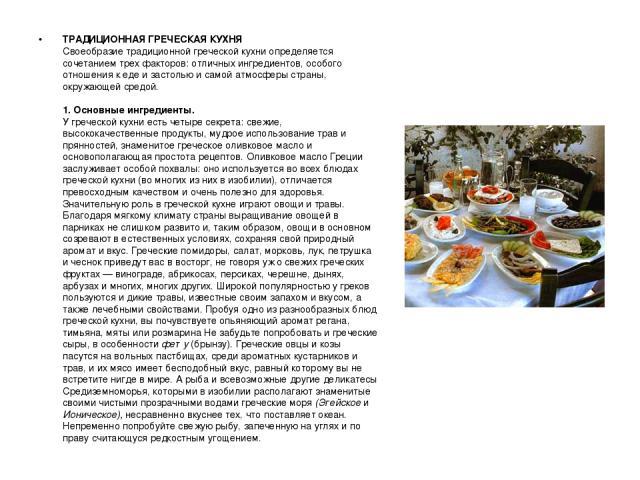 ТРАДИЦИОННАЯ ГРЕЧЕСКАЯ КУХНЯ Своеобразие традиционной греческой кухни определяется сочетанием трех факторов: отличных ингредиентов, особого отношения к еде и застолью и самой атмосферы страны, окружающей средой. 1. Основные ингредиенты. У греческой …