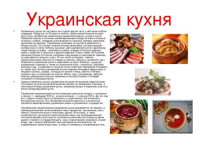 Украинская кухня Украинскую кухню не спутаешь ни с какой другой: есть у нее свои особые традиции. Найдутся тут блюда на любой, -даже самый взыскательный вкус. Кому неизвестны знаменитые украинские борщи, кулеши, юшки. Особенно вкусны и полезны комби…