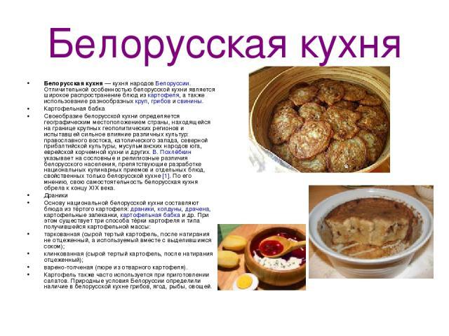 Белорусская кухня Белорусская кухня— кухня народов Белоруссии. Отличительной особенностью белорусской кухни является широкое распространение блюд из картофеля, а также использование разнообразных круп, грибов и свинины. Картофельная бабка Своеобраз…