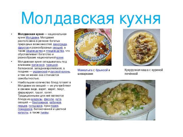 Молдавская кухня Молда вская ку хня — национальная кухня Молдавии. Молдавия расположена в регионе богатых природных возможностей, винограда, фруктов и разнообразных овощей, а также овцеводства и птицеводства, что обуславливает богатство и разнообраз…