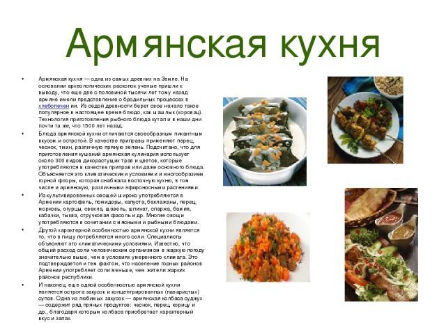 Армянская кухня Армянская кухня — одна из самых древних на Земле. На основании археологических раскопок ученые пришли к выводу, что еще две с половиной тысячи лет тому назад армяне имели представление о бродильных процессах в хлебопечен ии. Из седой…