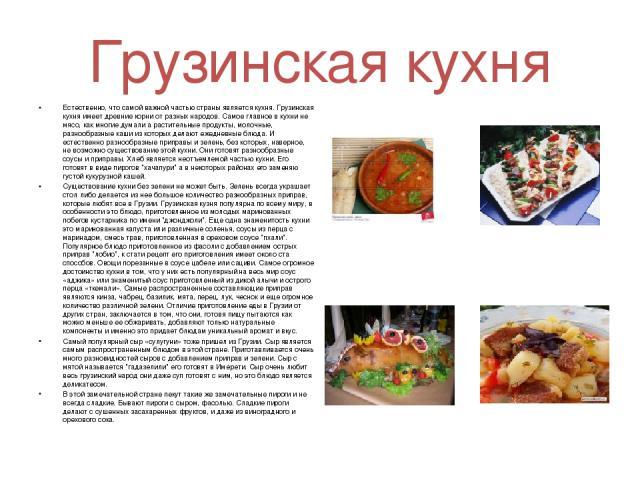 Грузинская кухня Естественно, что самой важной частью страны является кухня. Грузинская кухня имеет древние корни от разных народов. Самое главное в кухни не мясо, как многие думали а растительные продукты, молочные, разнообразные каши из которых де…