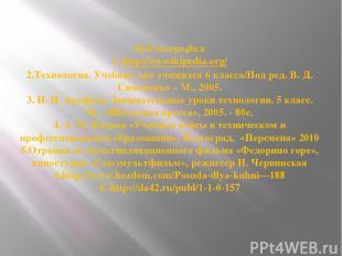 Библиография 1. http://ru.wikipedia.org/ 2.Технология. Учебник для учащихся 6