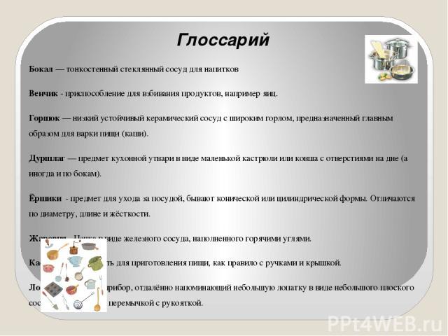 Глоссарий Бокал— тонкостенный стеклянный сосуд для напитков Венчик - приспособление для взбивания продуктов, например яиц. Горшок— низкий устойчивый керамический сосуд с широким горлом, предназначенный главным образом для варки пищи (каши). Дуршла…