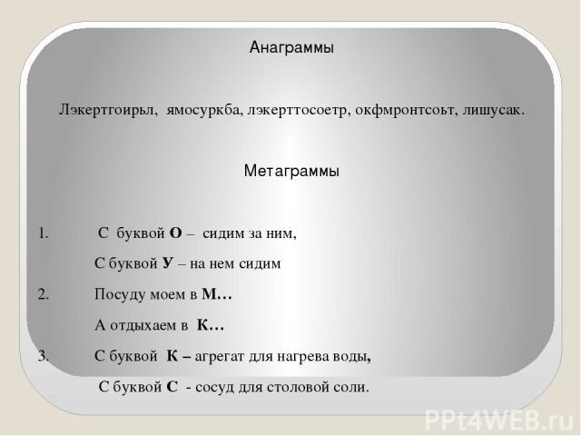 Анаграммы Лэкертгоирьл, ямосуркба, лэкерттосоетр, окфмронтсоьт, лишусак. Метаграммы 1. С буквой О – сидим за ним, С буквой У – на нем сидим 2. Посуду моем в М… А отдыхаем в К… 3. С буквой К – агрегат для нагрева воды, С буквой С - сосуд для столовой соли.