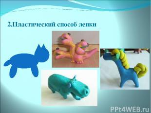 2.Пластический способ лепки