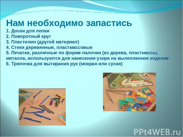 Нам необходимо запастись 1. Доски для лепки 2. Поворотный круг 3. Пластилин (другой материал) 4. Стеки деревянные, пластмассовые 5. Печатки, различные по форме палочки (из дерева, пластмассы, металла, используются для нанесения узора на вылепленное …