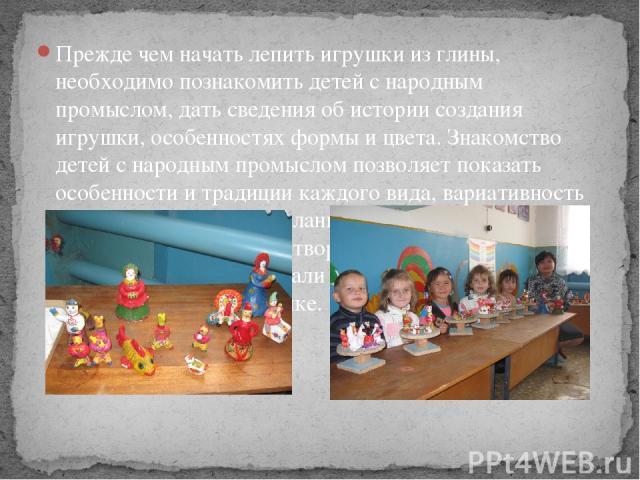Прежде чем начать лепить игрушки из глины, необходимо познакомить детей с народным промыслом, дать сведения об истории создания игрушки, особенностях формы и цвета. Знакомство детей с народным промыслом позволяет показать особенности и традиции кажд…