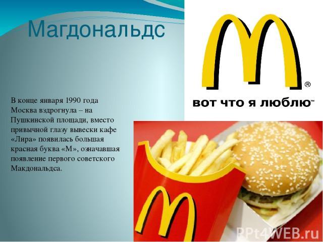 Магдональдс В конце января 1990 года Москва вздрогнула – на Пушкинской площади, вместо привычной глазу вывески кафе «Лира» появилась большая красная буква «М», означавшая появление первого советского Макдональдса.