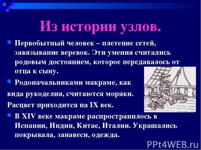 Из истории узлов. Первобытный человек – плетение сетей, завязывание веревок. Эти умения считались родовым достоянием, которое передавалось от отца к сыну. Родоначальниками макраме, как вида рукоделия, считаются моряки. Расцвет приходится на IX век. …