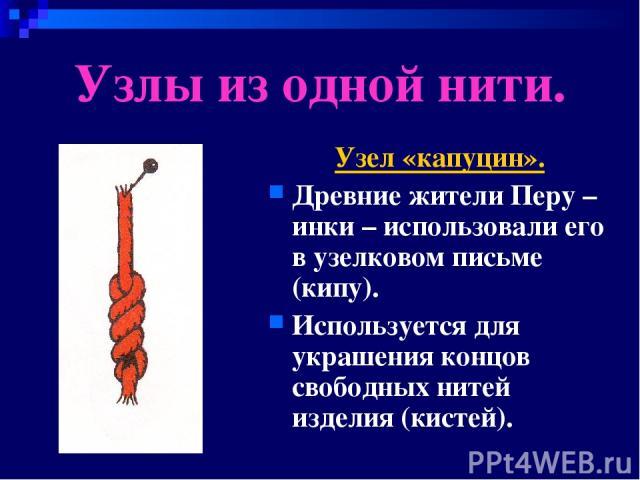 Узлы из одной нити. Узел «капуцин». Древние жители Перу – инки – использовали его в узелковом письме (кипу). Используется для украшения концов свободных нитей изделия (кистей).
