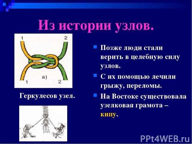 Из истории узлов. Позже люди стали верить в целебную силу узлов. С их помощью лечили грыжу, переломы. На Востоке существовала узелковая грамота – кипу. Геркулесов узел.