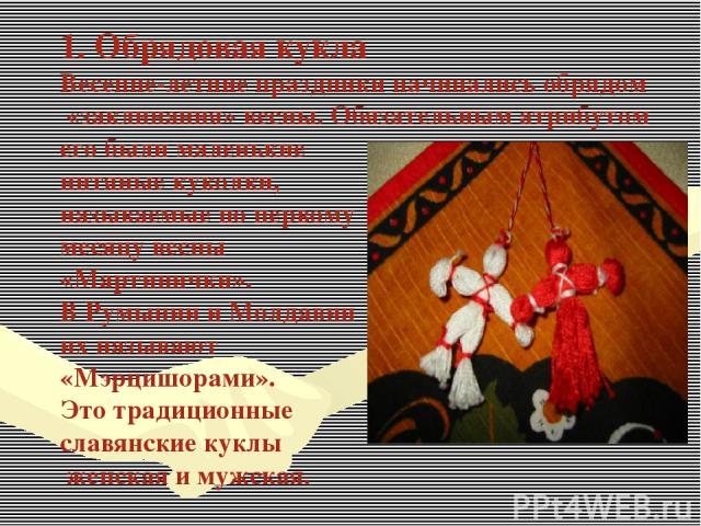 1. Обрядовая кукла Весенне-летние праздники начинались обрядом «заклинания» весны. Обязательным атрибутом его были маленькие нитяные куколки, называемые по первому месяцу весны «Мартинички». В Румынии и Молдавии их называют «Мэрцишорами». Это традиц…