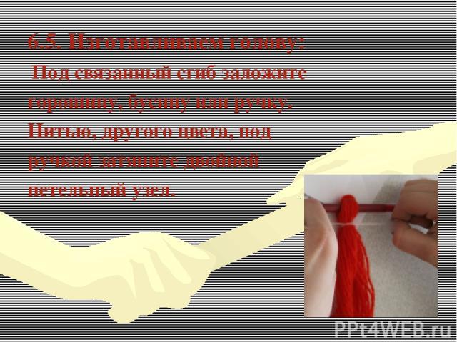 6.5. Изготавливаем голову: Под связанный сгиб заложите горошину, бусину или ручку. Нитью, другого цвета, под ручкой затяните двойной петельный узел.
