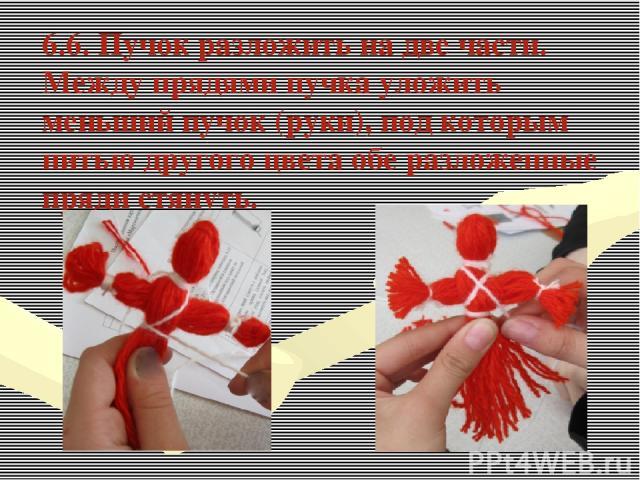 6.6. Пучок разложить на две части. Между прядями пучка уложить меньший пучок (руки), под которым нитью другого цвета обе разложенные пряди стянуть.